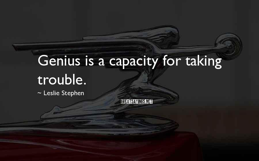 Leslie Stephen Sayings: Genius is a capacity for taking trouble.