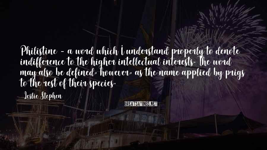 Leslie Stephen Sayings: Philistine - a word which I understand properly to denote indifference to the higher intellectual