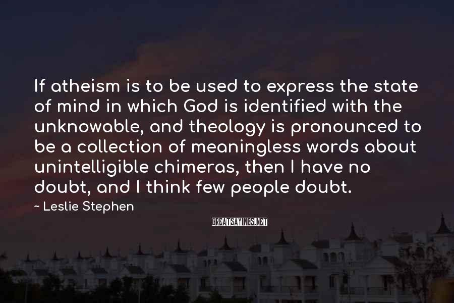 Leslie Stephen Sayings: If atheism is to be used to express the state of mind in which God