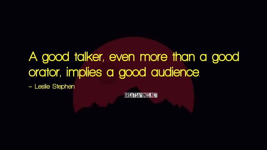 Leslie Stephen Sayings: A good talker, even more than a good orator, implies a good audience.