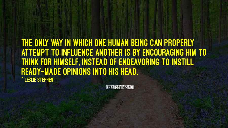 Leslie Stephen Sayings: The only way in which one human being can properly attempt to influence another is