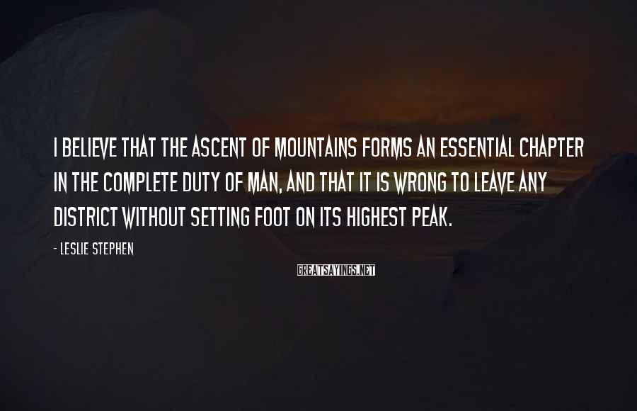 Leslie Stephen Sayings: I believe that the ascent of mountains forms an essential chapter in the complete duty
