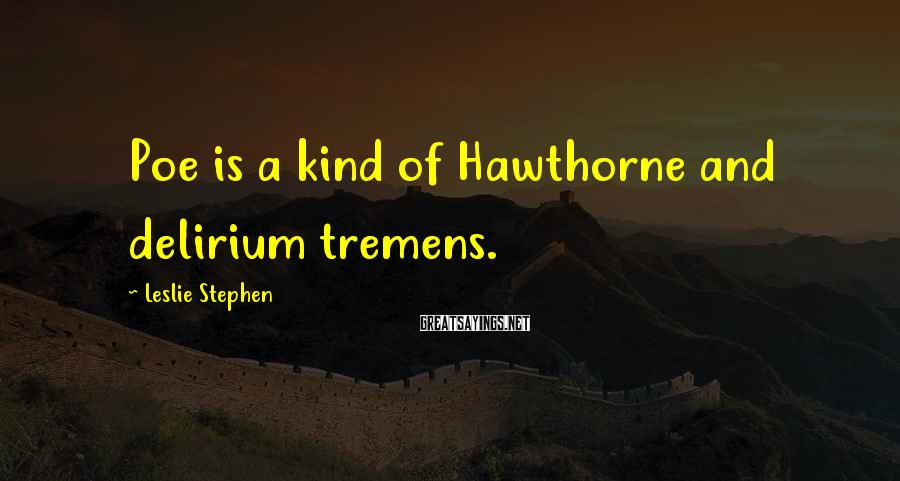 Leslie Stephen Sayings: Poe is a kind of Hawthorne and delirium tremens.
