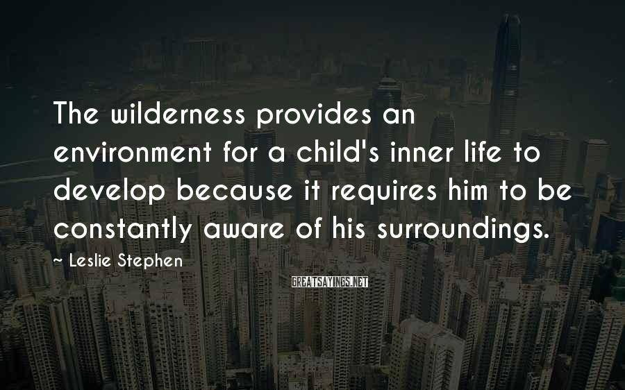 Leslie Stephen Sayings: The wilderness provides an environment for a child's inner life to develop because it requires