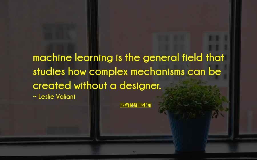 Leslie Valiant Sayings By Leslie Valiant: machine learning is the general field that studies how complex mechanisms can be created without