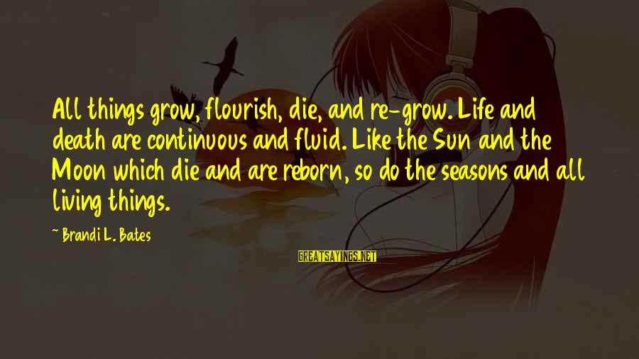 L'esprit Sayings By Brandi L. Bates: All things grow, flourish, die, and re-grow. Life and death are continuous and fluid. Like