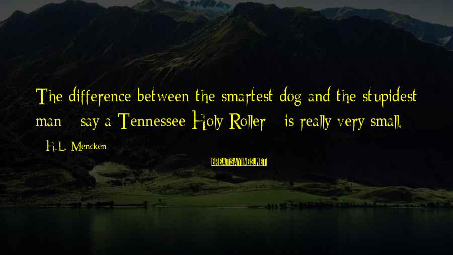 L'esprit Sayings By H.L. Mencken: The difference between the smartest dog and the stupidest man - say a Tennessee Holy