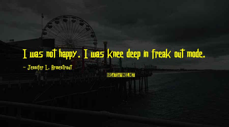 L'esprit Sayings By Jennifer L. Armentrout: I was not happy. I was knee deep in freak out mode.
