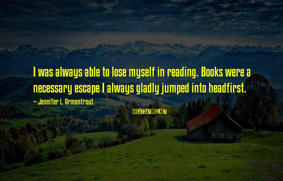 L'esprit Sayings By Jennifer L. Armentrout: I was always able to lose myself in reading. Books were a necessary escape I
