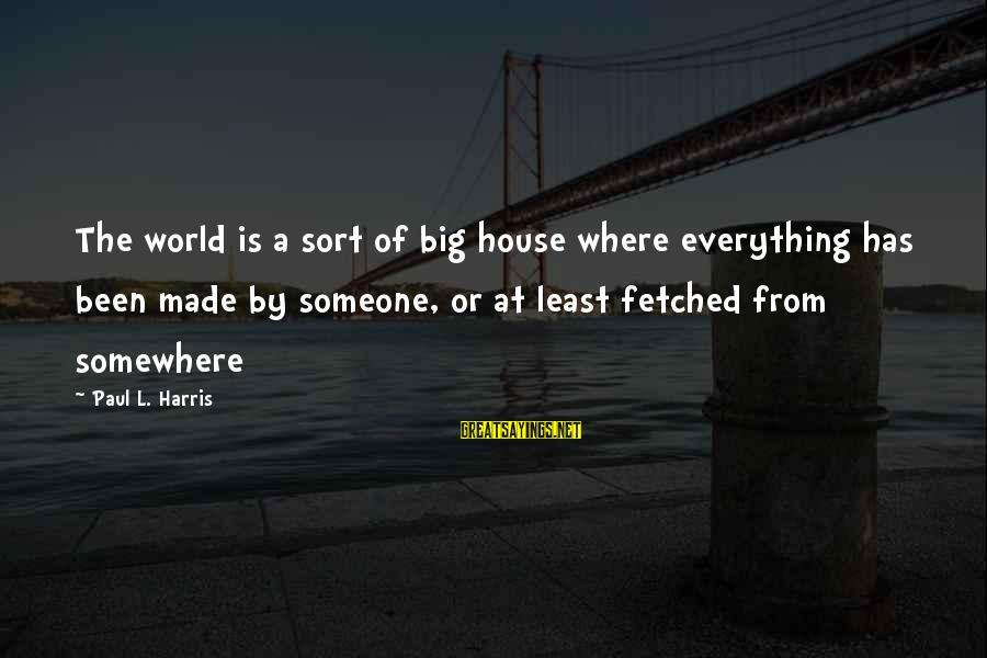 L'esprit Sayings By Paul L. Harris: The world is a sort of big house where everything has been made by someone,