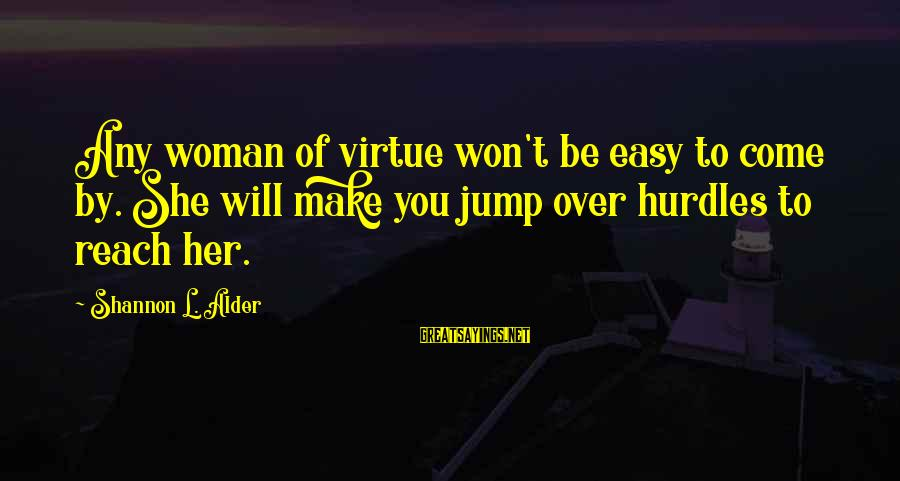 L'esprit Sayings By Shannon L. Alder: Any woman of virtue won't be easy to come by. She will make you jump