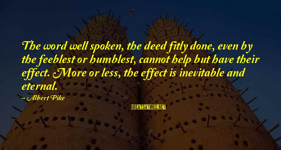 Less Than 5 Word Sayings By Albert Pike: The word well spoken, the deed fitly done, even by the feeblest or humblest, cannot