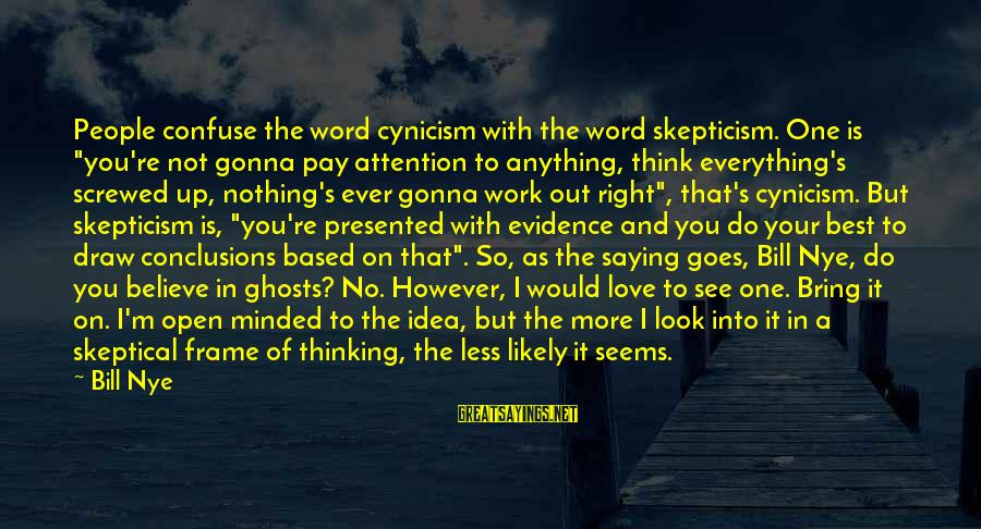 """Less Than 5 Word Sayings By Bill Nye: People confuse the word cynicism with the word skepticism. One is """"you're not gonna pay"""