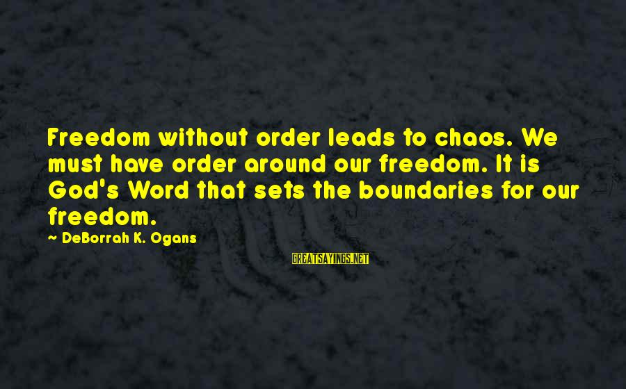 Less Than 5 Word Sayings By DeBorrah K. Ogans: Freedom without order leads to chaos. We must have order around our freedom. It is