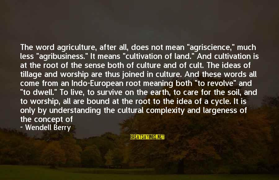 """Less Than 5 Word Sayings By Wendell Berry: The word agriculture, after all, does not mean """"agriscience,"""" much less """"agribusiness."""" It means """"cultivation"""