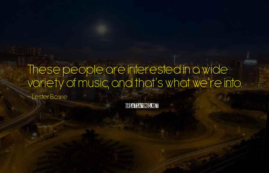 Lester Bowie Sayings: These people are interested in a wide variety of music, and that's what we're into.