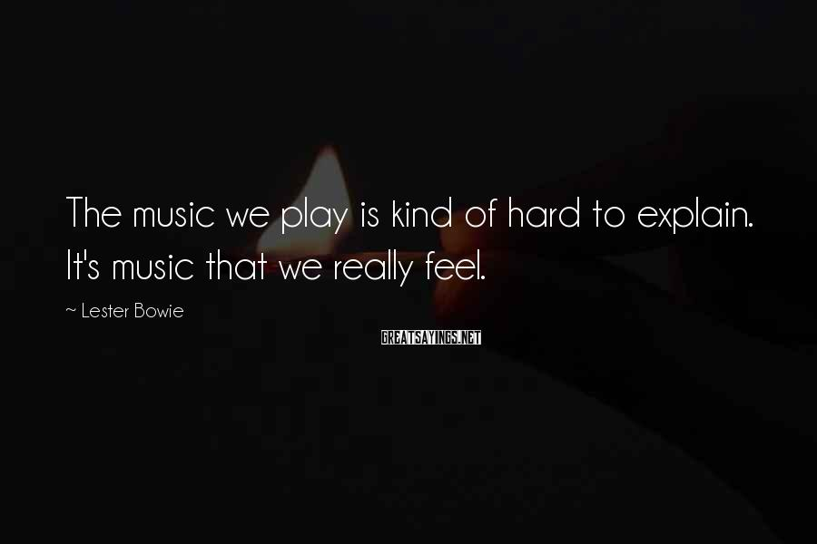 Lester Bowie Sayings: The music we play is kind of hard to explain. It's music that we really