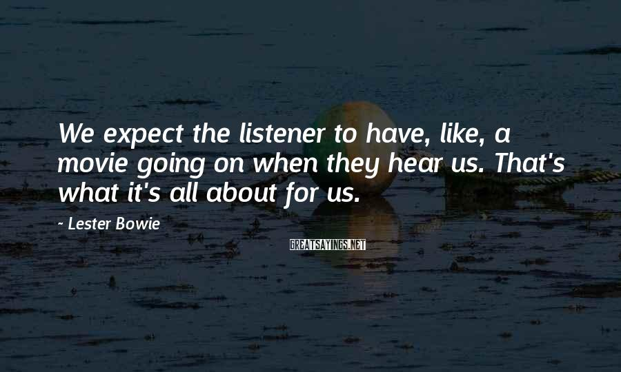 Lester Bowie Sayings: We expect the listener to have, like, a movie going on when they hear us.