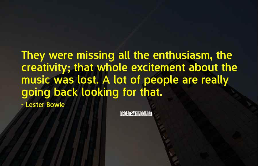 Lester Bowie Sayings: They were missing all the enthusiasm, the creativity; that whole excitement about the music was