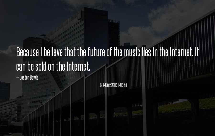 Lester Bowie Sayings: Because I believe that the future of the music lies in the Internet. It can