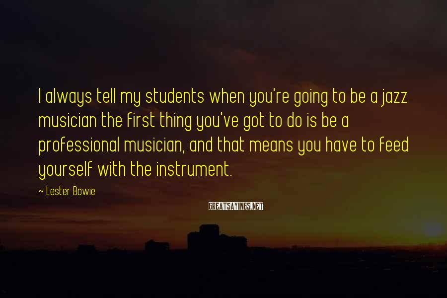Lester Bowie Sayings: I always tell my students when you're going to be a jazz musician the first