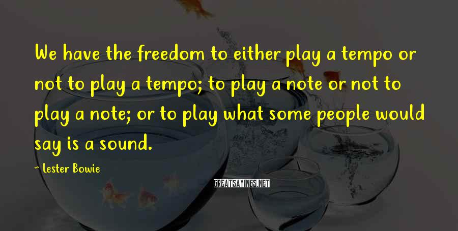 Lester Bowie Sayings: We have the freedom to either play a tempo or not to play a tempo;