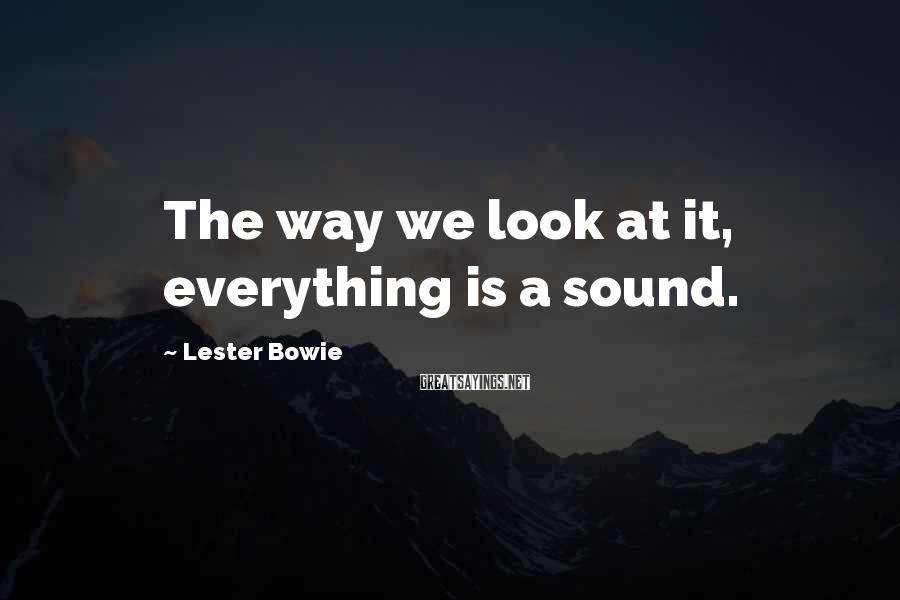 Lester Bowie Sayings: The way we look at it, everything is a sound.