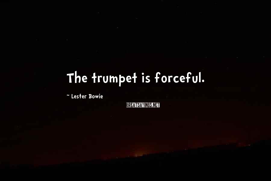 Lester Bowie Sayings: The trumpet is forceful.