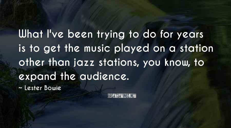 Lester Bowie Sayings: What I've been trying to do for years is to get the music played on