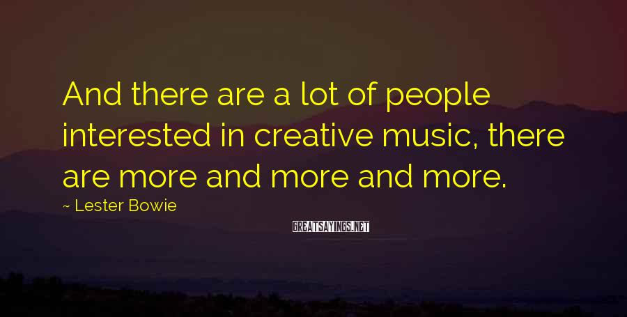 Lester Bowie Sayings: And there are a lot of people interested in creative music, there are more and