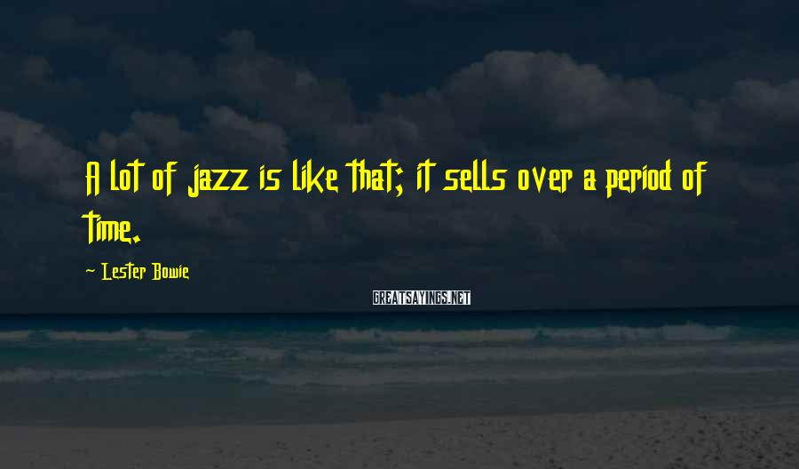Lester Bowie Sayings: A lot of jazz is like that; it sells over a period of time.