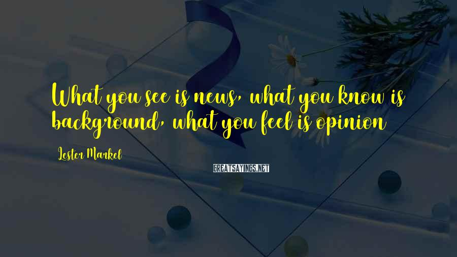 Lester Markel Sayings: What you see is news, what you know is background, what you feel is opinion