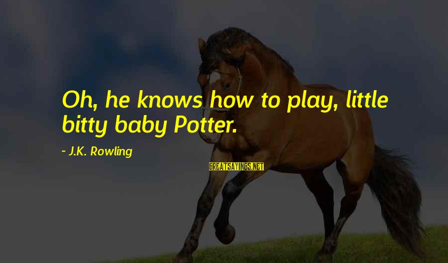 Lestrange Sayings By J.K. Rowling: Oh, he knows how to play, little bitty baby Potter.