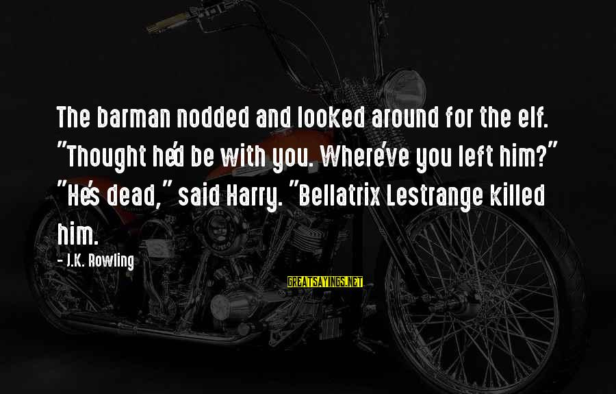 """Lestrange Sayings By J.K. Rowling: The barman nodded and looked around for the elf. """"Thought he'd be with you. Where've"""