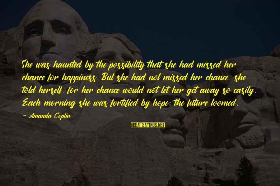 Let Her Get Away Sayings By Amanda Coplin: She was haunted by the possibility that she had missed her chance for happiness. But
