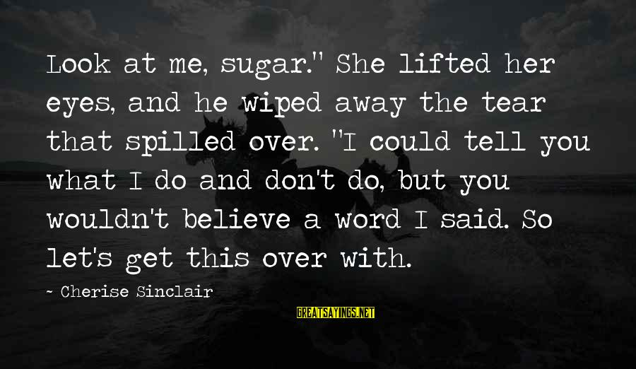 """Let Her Get Away Sayings By Cherise Sinclair: Look at me, sugar."""" She lifted her eyes, and he wiped away the tear that"""