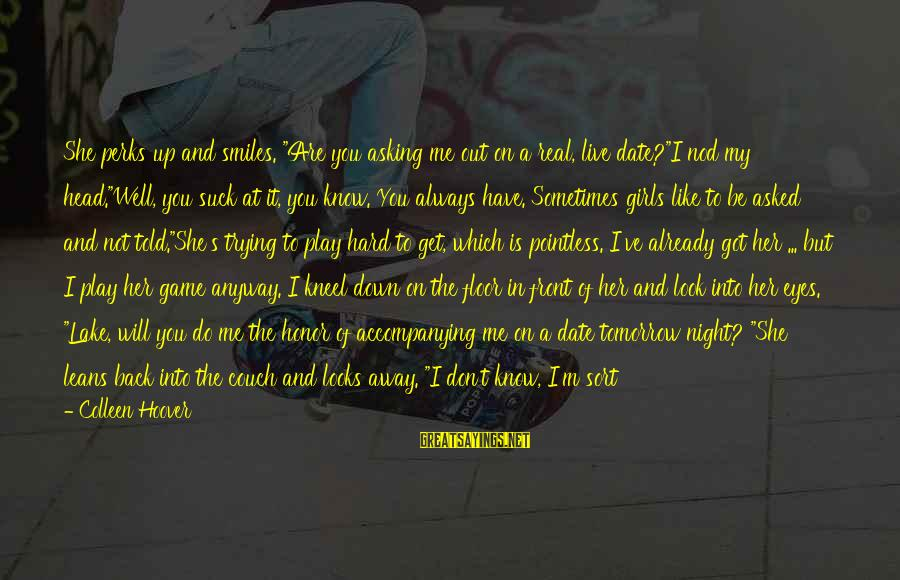 """Let Her Get Away Sayings By Colleen Hoover: She perks up and smiles. """"Are you asking me out on a real, live date?""""I"""