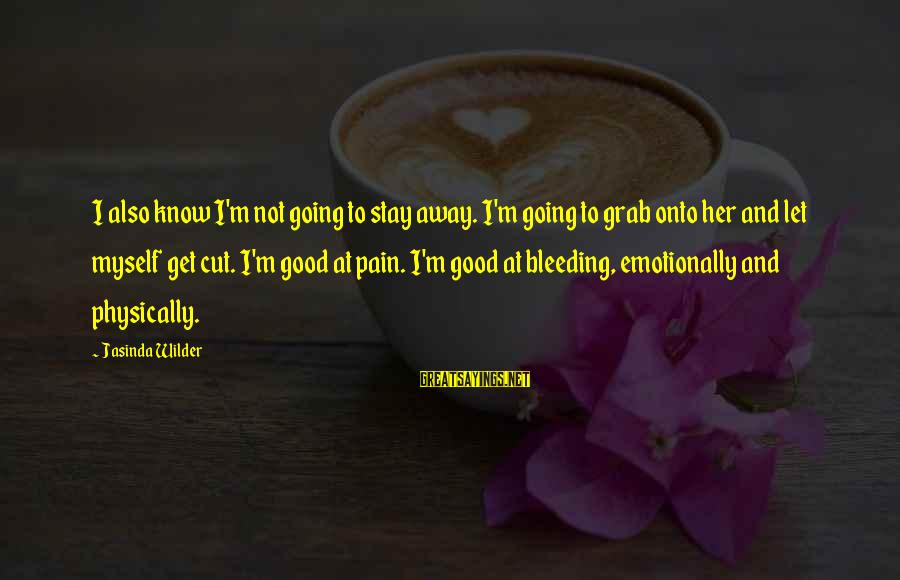 Let Her Get Away Sayings By Jasinda Wilder: I also know I'm not going to stay away. I'm going to grab onto her