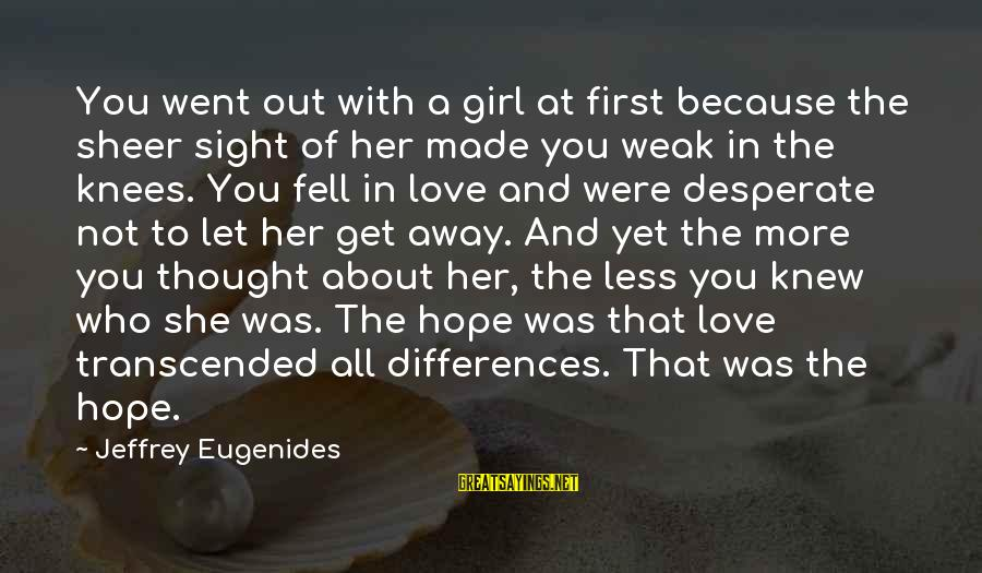 Let Her Get Away Sayings By Jeffrey Eugenides: You went out with a girl at first because the sheer sight of her made