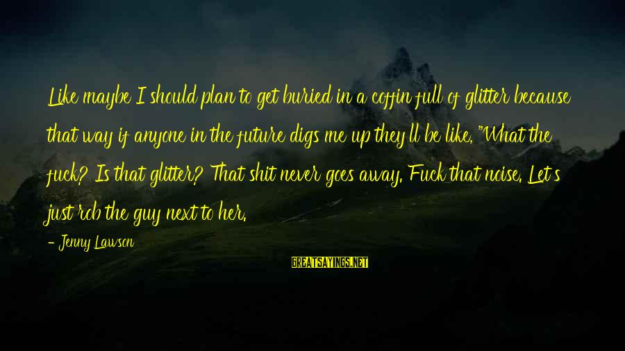 Let Her Get Away Sayings By Jenny Lawson: Like maybe I should plan to get buried in a coffin full of glitter because