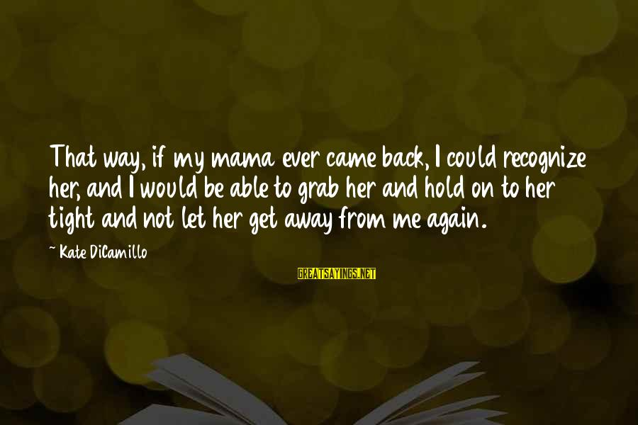 Let Her Get Away Sayings By Kate DiCamillo: That way, if my mama ever came back, I could recognize her, and I would