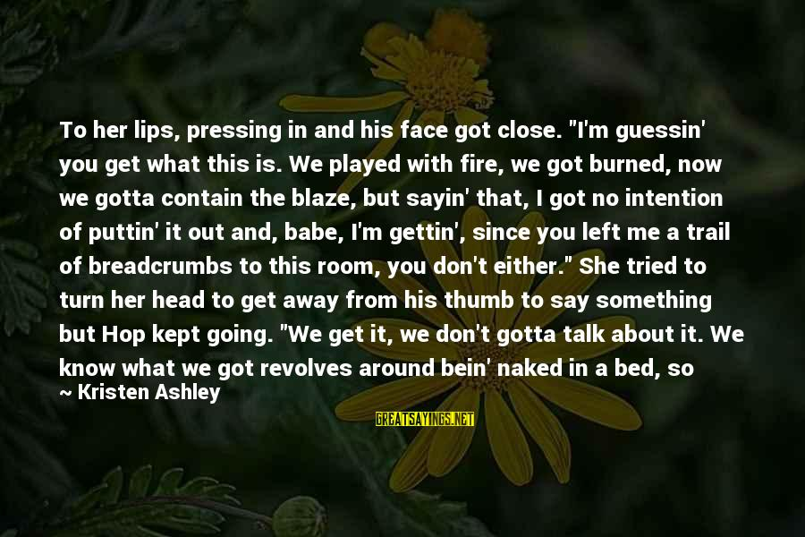 """Let Her Get Away Sayings By Kristen Ashley: To her lips, pressing in and his face got close. """"I'm guessin' you get what"""