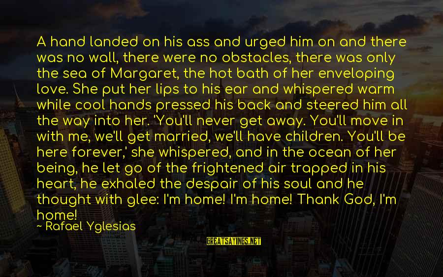 Let Her Get Away Sayings By Rafael Yglesias: A hand landed on his ass and urged him on and there was no wall,
