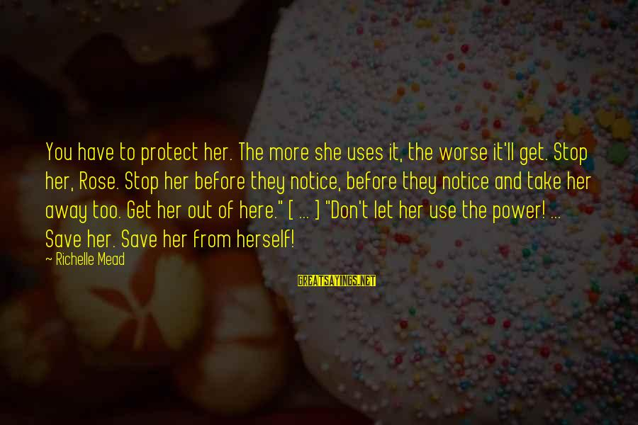 Let Her Get Away Sayings By Richelle Mead: You have to protect her. The more she uses it, the worse it'll get. Stop