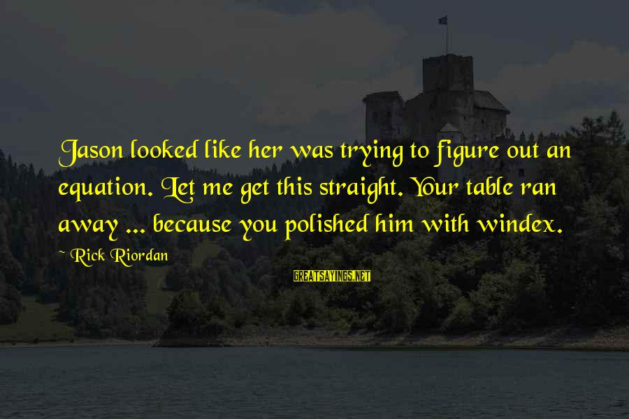 Let Her Get Away Sayings By Rick Riordan: Jason looked like her was trying to figure out an equation. Let me get this