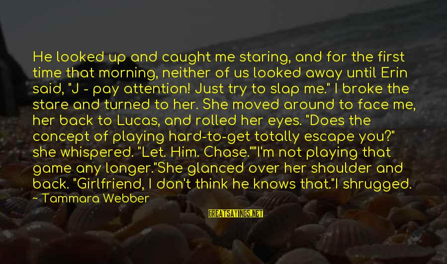 Let Her Get Away Sayings By Tammara Webber: He looked up and caught me staring, and for the first time that morning, neither