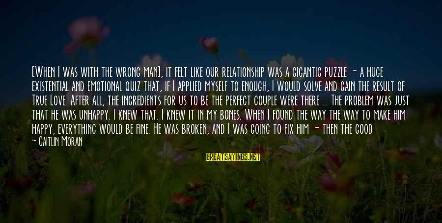 Let Myself Be Happy Sayings By Caitlin Moran: [When I was with the wrong man], it felt like our relationship was a gigantic