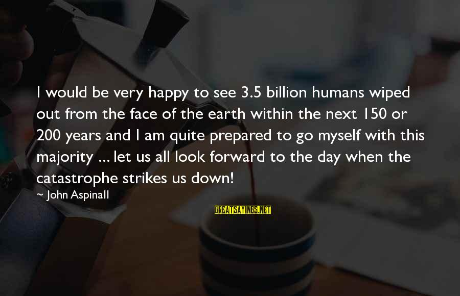 Let Myself Be Happy Sayings By John Aspinall: I would be very happy to see 3.5 billion humans wiped out from the face
