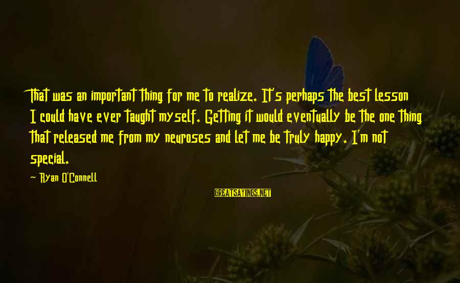 Let Myself Be Happy Sayings By Ryan O'Connell: That was an important thing for me to realize. It's perhaps the best lesson I