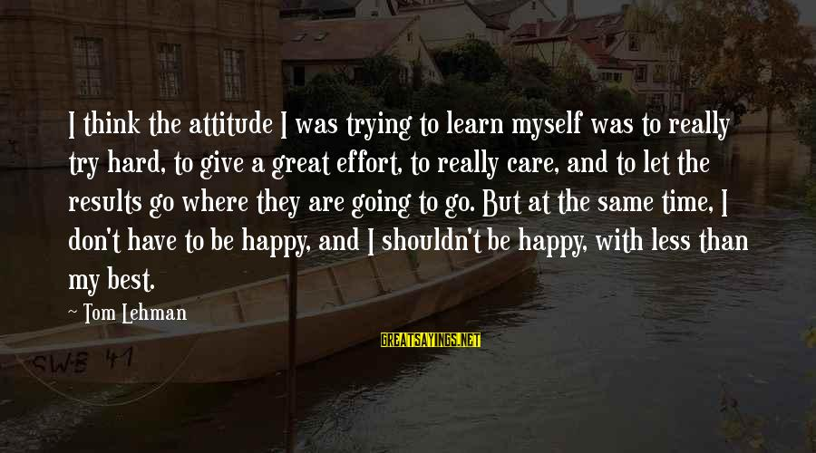Let Myself Be Happy Sayings By Tom Lehman: I think the attitude I was trying to learn myself was to really try hard,